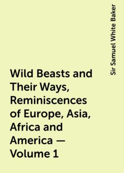Wild Beasts and Their Ways, Reminiscences of Europe, Asia, Africa and America — Volume 1, Sir Samuel White Baker