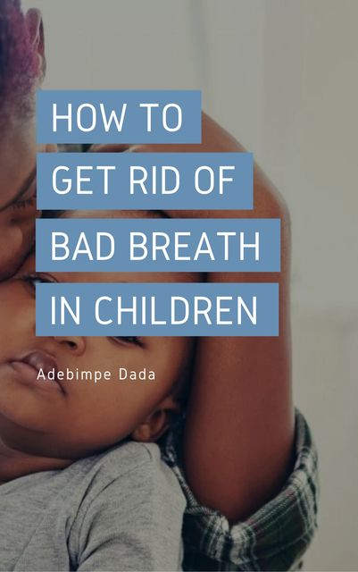 How to Get Rid Of Bad Breath in Children, Adebimpe Dada