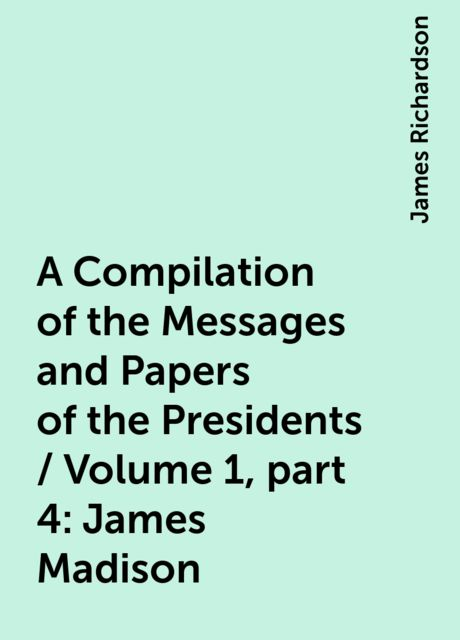 A Compilation of the Messages and Papers of the Presidents / Volume 1, part 4: James Madison, James Richardson