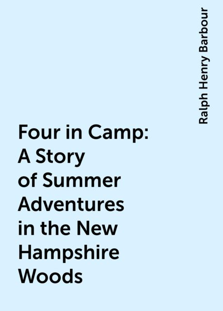 Four in Camp: A Story of Summer Adventures in the New Hampshire Woods, Ralph Henry Barbour