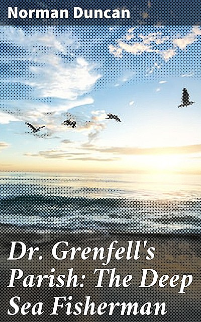 Dr. Grenfell's Parish: The Deep Sea Fisherman, Norman Duncan