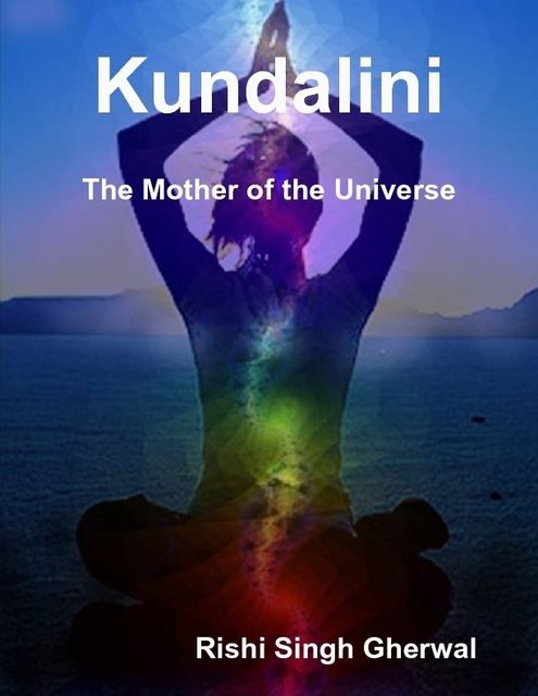 Kundalini: The Mother of the Universe, Rishi Singh Gherwal