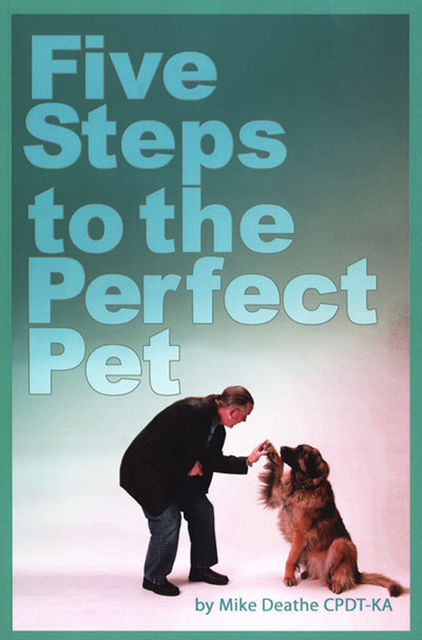 Five Steps to the Perfect Pet, Mike Deathe CPDT-KA