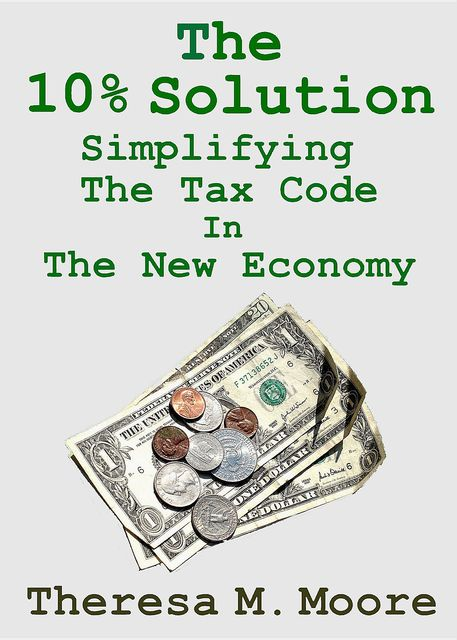 The 10% Solution: Simplifying The Tax Code In The New Economy, Theresa M.Moore