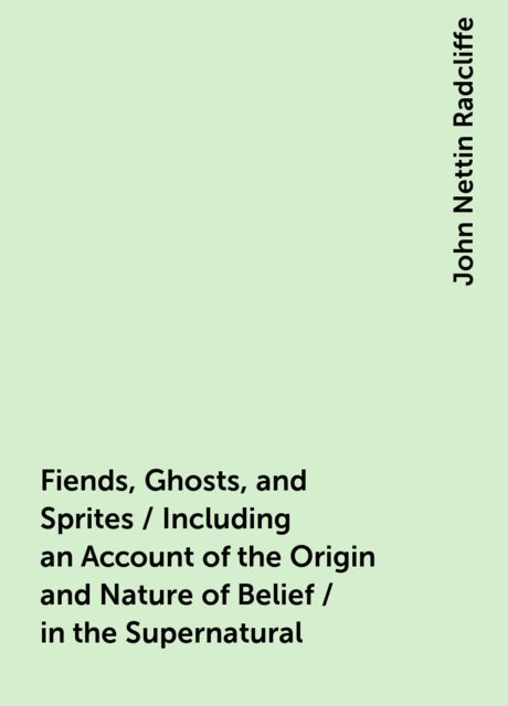 Fiends, Ghosts, and Sprites / Including an Account of the Origin and Nature of Belief / in the Supernatural, John Nettin Radcliffe