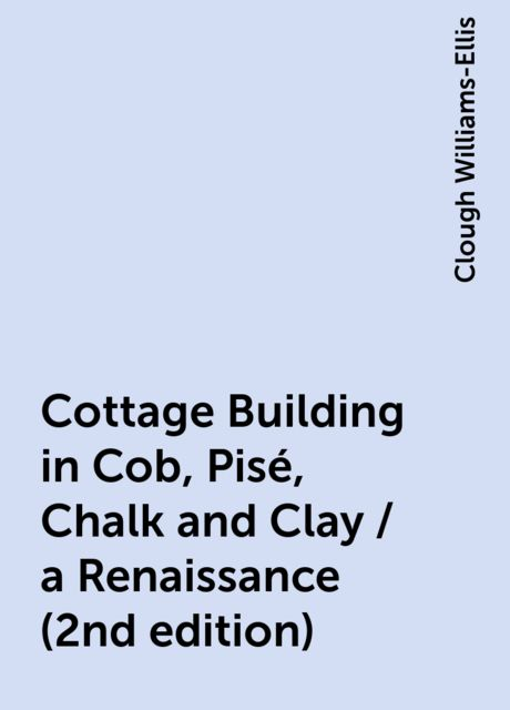 Cottage Building in Cob, Pisé, Chalk and Clay / a Renaissance (2nd edition), Clough Williams-Ellis
