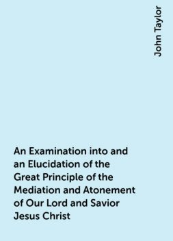 An Examination into and an Elucidation of the Great Principle of the Mediation and Atonement of Our Lord and Savior Jesus Christ, John Taylor