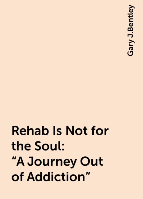 """Rehab Is Not for the Soul: """"A Journey Out of Addiction"""", Gary J.Bentley"""