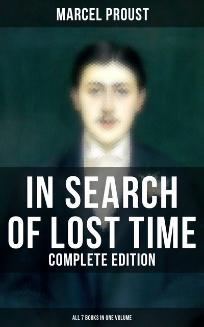 IN SEARCH OF LOST TIME – Complete Edition (All 7 Books in One Volume), Marcel Proust