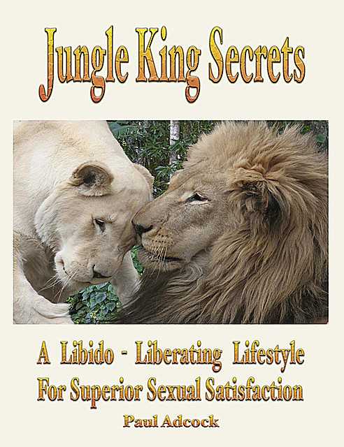 Jungle King Secrets: A Libido-Liberating Lifestyle For Superior Sexual Satisfaction, Paul Adcock
