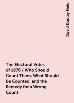 The Electoral Votes of 1876 / Who Should Count Them, What Should Be Counted, and the Remedy for a Wrong Count, David Dudley Field