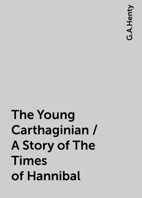 The Young Carthaginian / A Story of The Times of Hannibal, G.A.Henty