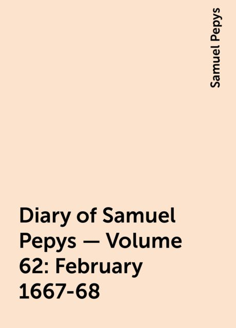 Diary of Samuel Pepys — Volume 62: February 1667-68, Samuel Pepys