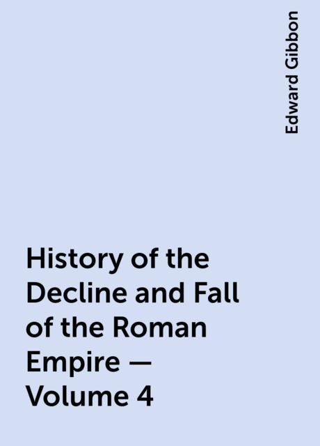History of the Decline and Fall of the Roman Empire — Volume 4, Edward Gibbon
