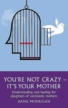 You're Not Crazy – It's Your Mother: Understanding and Healing for Daughters of Narcissistic Mothers, Danu Morrigan