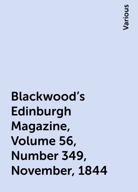 Blackwood's Edinburgh Magazine, Volume 56, Number 349, November, 1844, Various