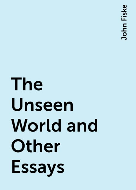 The Unseen World and Other Essays, John Fiske