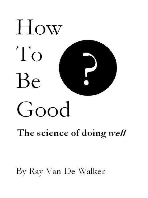 How to be Good: The Science of Doing Well, Ray Van De Walker