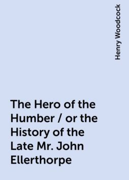 The Hero of the Humber / or the History of the Late Mr. John Ellerthorpe, Henry Woodcock