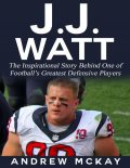 J.j. Watt: The Inspirational Story Behind One of Football's Greatest Defensive Players, Andrew McKay