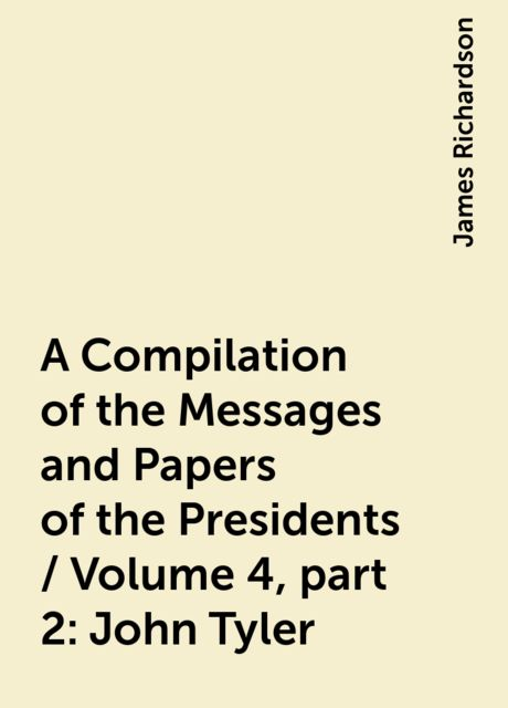 A Compilation of the Messages and Papers of the Presidents / Volume 4, part 2: John Tyler, James Richardson