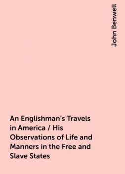 An Englishman's Travels in America / His Observations of Life and Manners in the Free and Slave States, John Benwell