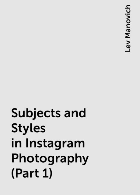Subjects and Styles in Instagram Photography (Part 1), Lev Manovich