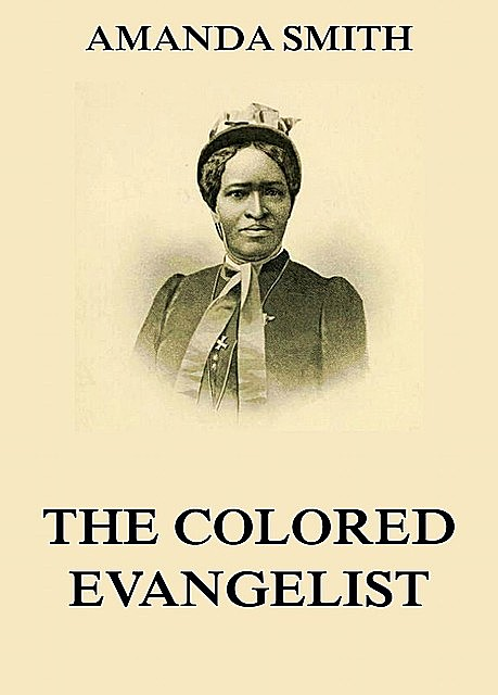 The Colored Evangelist – The Story Of The Lord's Dealings With Mrs. Amanda Smith, Amanda Smith