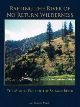 Rafting the River of No Return Wilderness – The Middle Fork of the Salmon River, Thomas Walsh