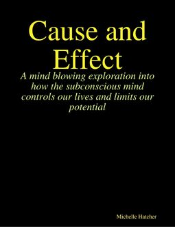 Cause and Effect. A Mind Blowing Exploration into how the Subconscious Mind Controls our Lives and Limits our Potential, Michelle Hatcher
