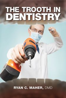 The Trooth in Dentistry, Ryan C. Maher
