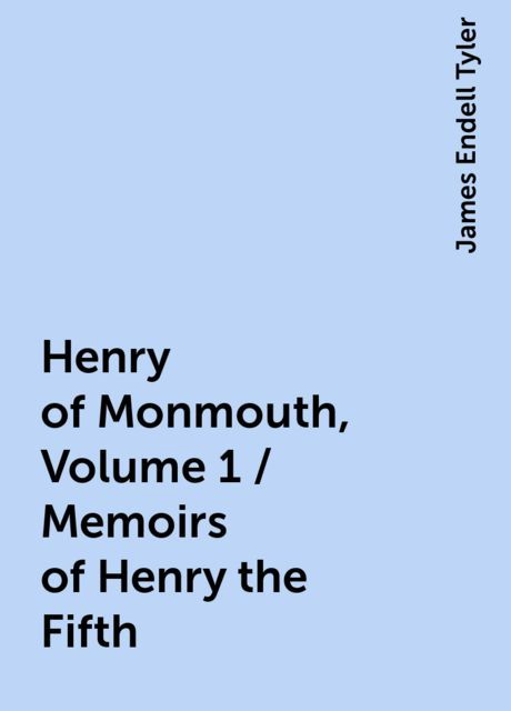 Henry of Monmouth, Volume 1 / Memoirs of Henry the Fifth, James Endell Tyler