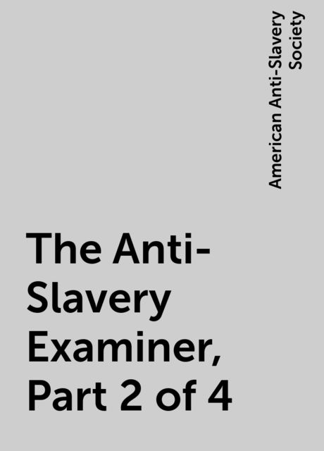 The Anti-Slavery Examiner, Part 2 of 4, American Anti-Slavery Society