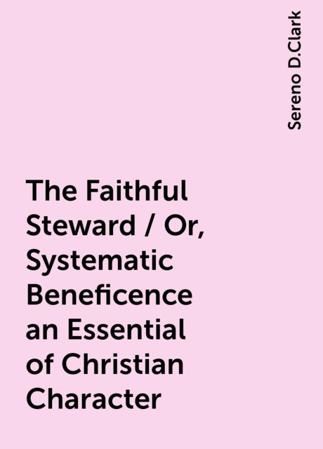 The Faithful Steward / Or, Systematic Beneficence an Essential of Christian Character, Sereno D.Clark