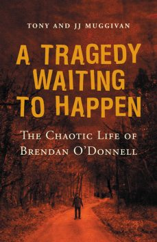 A Tragedy Waiting to Happen – The Chaotic Life of Brendan O'Donnell, JJ Muggivan, Tony Muggivan
