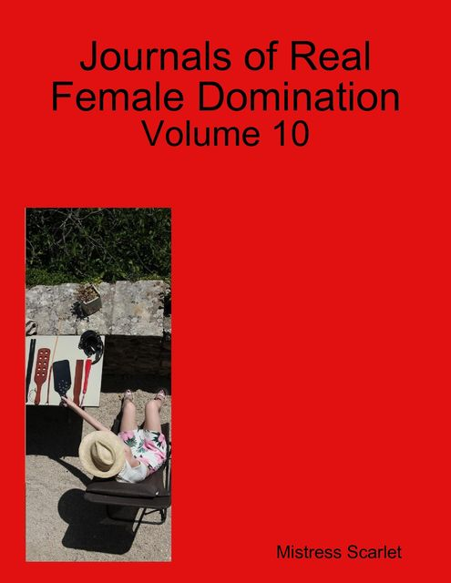 Journals of Real Female Domination: Volume 10, Mistress Scarlet