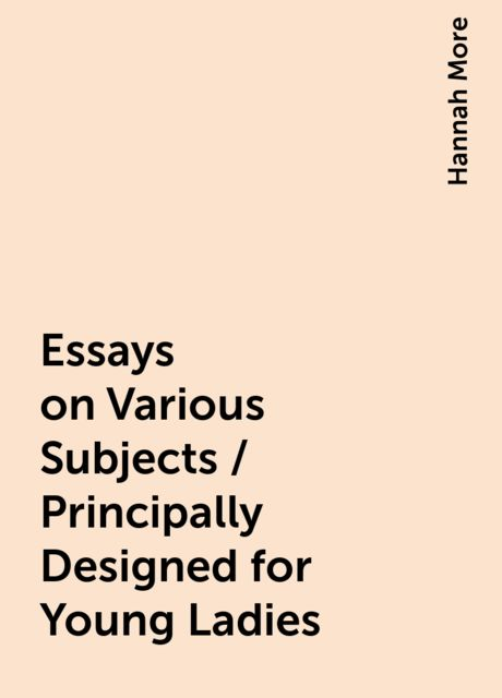 Essays on Various Subjects / Principally Designed for Young Ladies, Hannah More