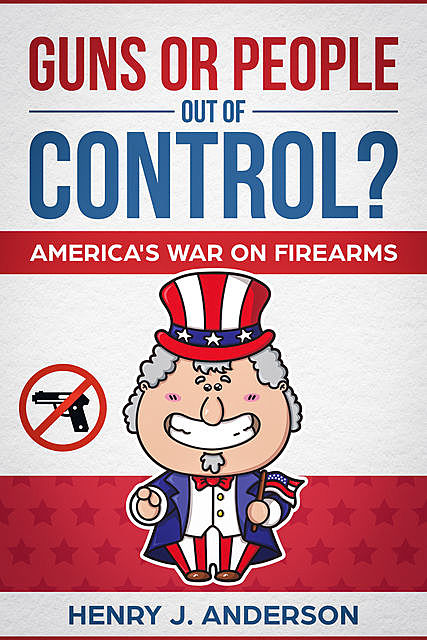 Guns Or People Out Of Control? America's War On Firearms, Henry Anderson