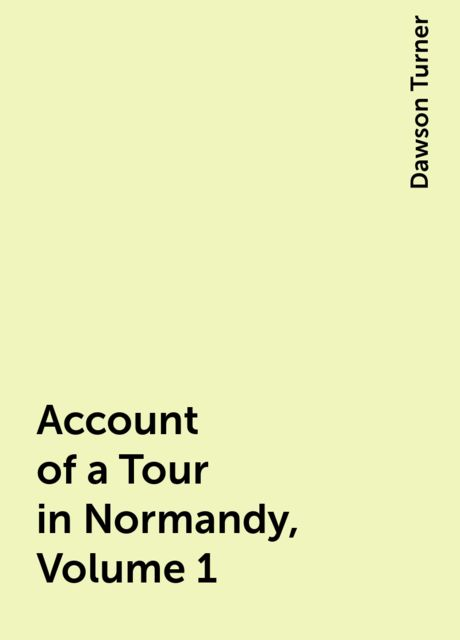 Account of a Tour in Normandy, Volume 1, Dawson Turner