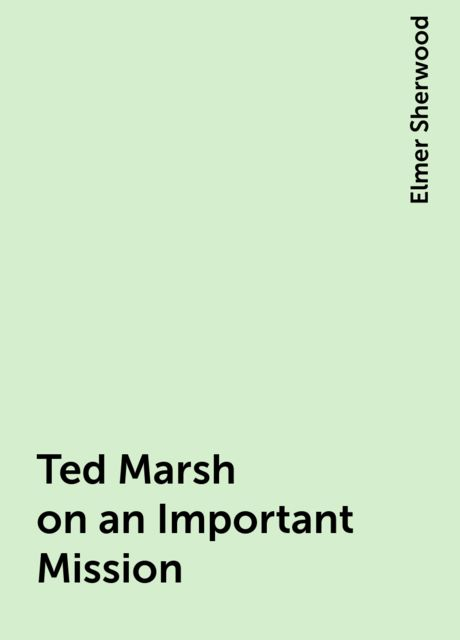 Ted Marsh on an Important Mission, Elmer Sherwood