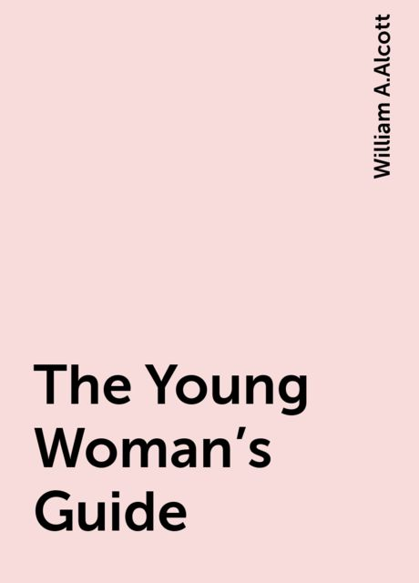 The Young Woman's Guide, William A.Alcott