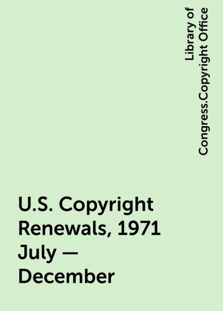 U.S. Copyright Renewals, 1971 July - December, Library of Congress.Copyright Office
