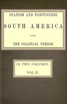 Spanish and Portuguese South America during the Colonial Period; Vol. 2 of 2, Robert Watson