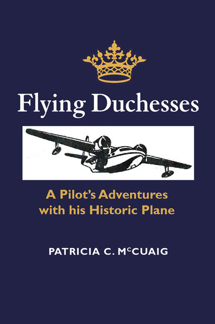 Flying Duchesses: A Pilot's Adventures with His Historic Plane, Patricia Christine McCuaig