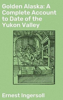 Golden Alaska: A Complete Account to Date of the Yukon Valley, Ingersoll Ernest