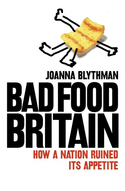 Bad Food Britain: How A Nation Ruined Its Appetite, Joanna Blythman