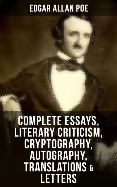 Complete Essays, Literary Criticism, Cryptography, Autography, Translations & Letters, Edgar Allan Poe