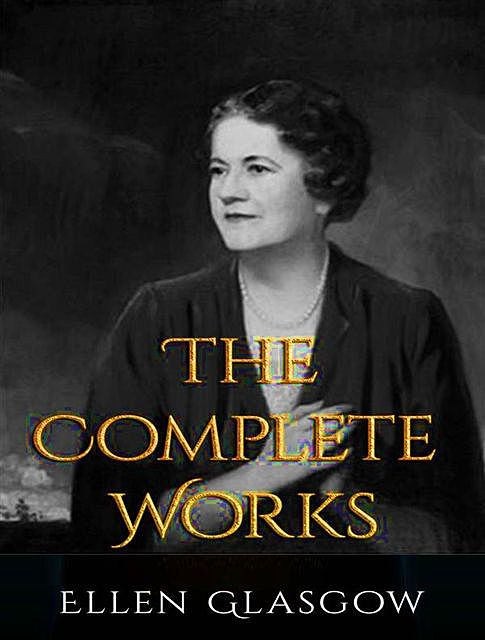 The Complete Works of Ellen Anderson Gholson Glasgow, Ellen Anderson Gholson Glasgow