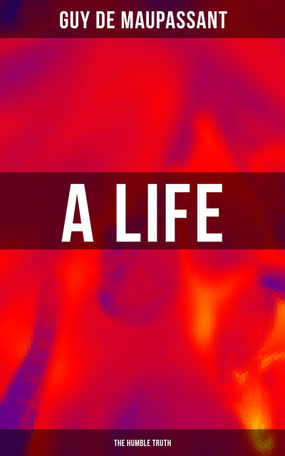A Life: The Humble Truth (The Classic Unabridged English Edition), Guy de Maupassant