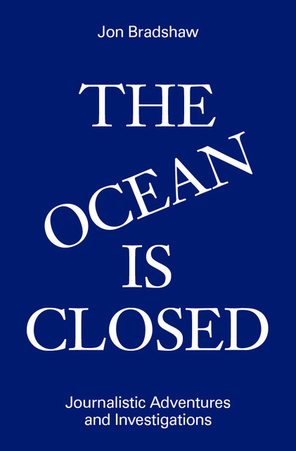 The Ocean Is Closed: Journalistic Adventures and Investigations, Jon Bradshaw